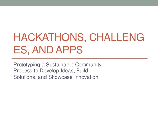 HACKATHONS, CHALLENGES, AND APPSPrototyping a Sustainable CommunityProcess to Develop Ideas, BuildSolutions, and Showcase ...