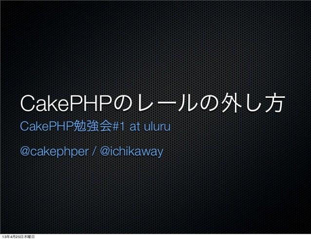 CakePHPのレールの外し方CakePHP勉強会#1 at uluru@cakephper / @ichikaway13年4月25日木曜日