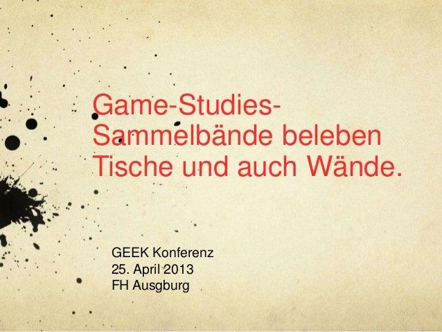 Game-Studies-Sammelbände belebenTische und auch Wände.GEEK Konferenz25. April 2013FH Ausgburg