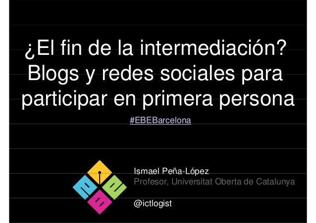 ¿El fin de la intermediación? Blogs y redes sociales paraparticipar en primera persona           #EBEBarcelona           I...