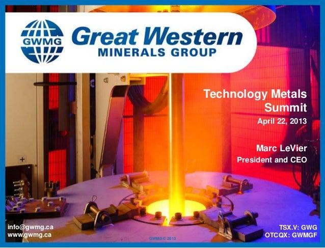 GWMG © 2013info@gwmg.cawww.gwmg.caTechnology MetalsSummitApril 22, 2013TSX.V: GWGOTCQX: GWMGFMarc LeVierPresident and CEO