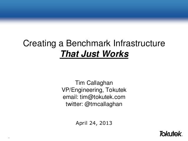 1Creating a Benchmark InfrastructureThat Just WorksTim CallaghanVP/Engineering, Tokutekemail: tim@tokutek.comtwitter: @tmc...