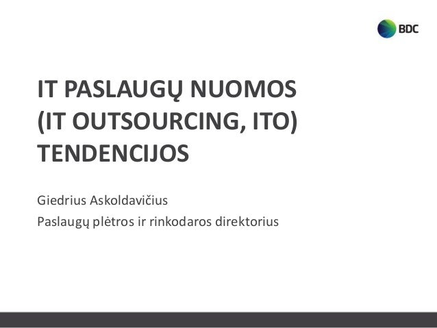IT PASLAUGŲ NUOMOS(IT OUTSOURCING, ITO)TENDENCIJOSGiedrius AskoldavičiusPaslaugų plėtros ir rinkodaros direktorius