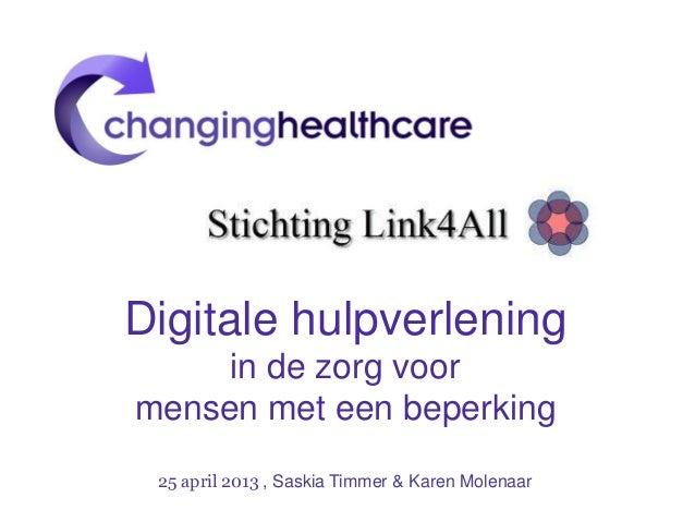 Digitale hulpverleningin de zorg voormensen met een beperking25 april 2013 , Saskia Timmer & Karen Molenaar
