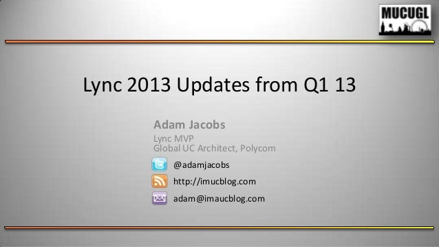 Lync 2013 Updates from Q1 13@adamjacobshttp://imucblog.comadam@imaucblog.comAdam JacobsLync MVPGlobal UC Architect, Polycom