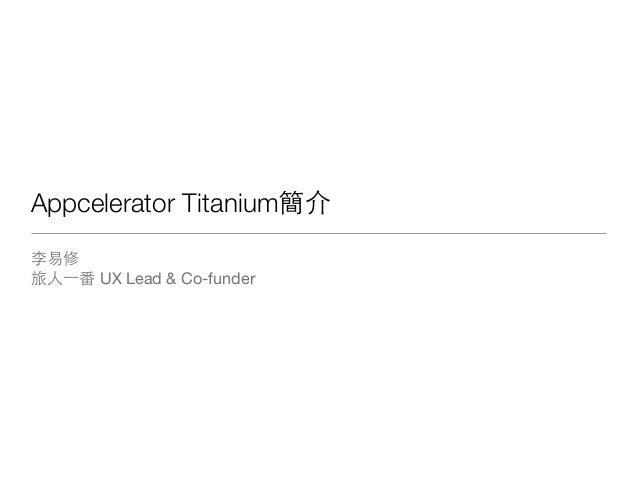 Appcelerator Titanium簡介李易修旅⼈人⼀一番 UX Lead & Co-funder