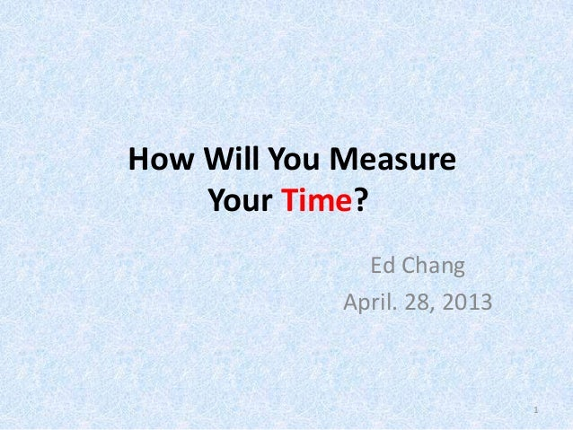 How Will You MeasureYour Time?Ed ChangApril. 28, 20131