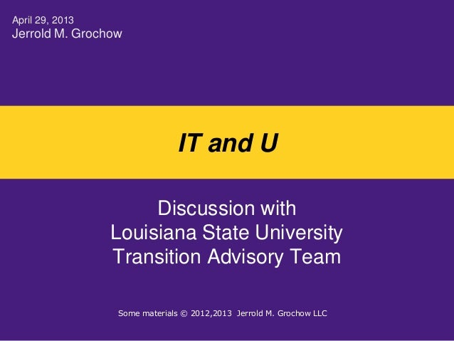 IT and UDiscussion withLouisiana State UniversityTransition Advisory TeamApril 29, 2013Jerrold M. GrochowSome materials © ...