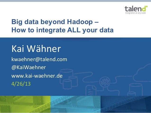 Big data beyond Hadoop –How to integrate ALL your dataKai	  Wähner	  kwaehner@talend.com	  @KaiWaehner	  www.kai-­‐waehner...