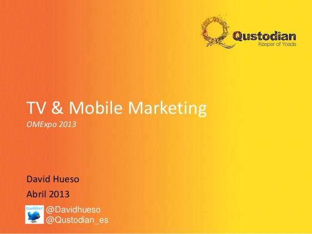 TV & Mobile MarketingOMExpo 2013David HuesoAbril 2013@Davidhueso@Qustodian_es
