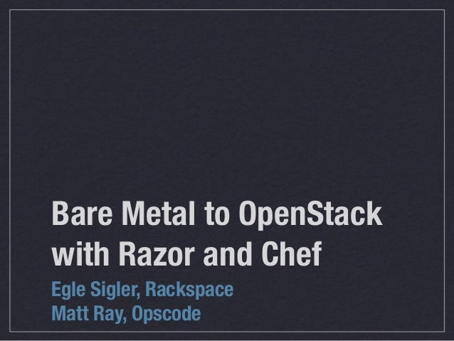Bare Metal to OpenStackwith Razor and ChefEgle Sigler, RackspaceMatt Ray, Opscode
