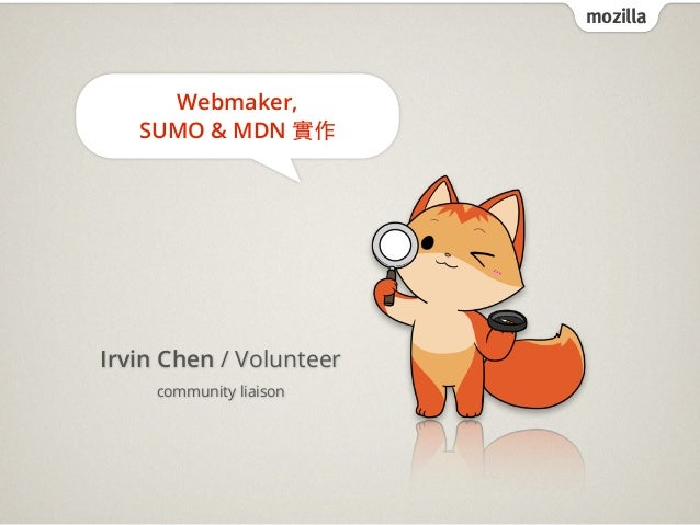 mozilla     Webmaker,   SUMO & MDN 實作Irvin Chen / Volunteer     community liaison