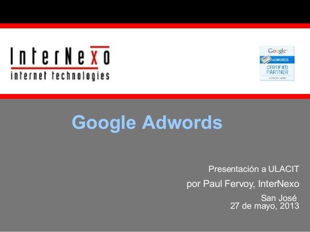 Google Adwords Presentación a ULACIT  por Paul Fervoy, InterNexo San José 27 de mayo, 2013