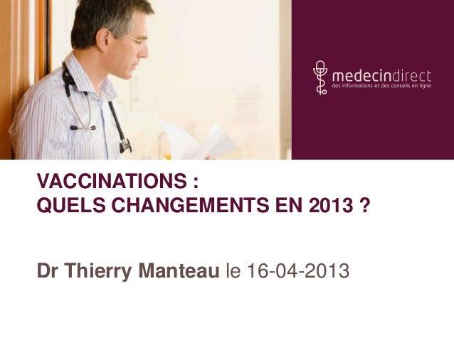 VACCINATIONS :QUELS CHANGEMENTS EN 2013 ?Dr Thierry Manteau le 16-04-2013