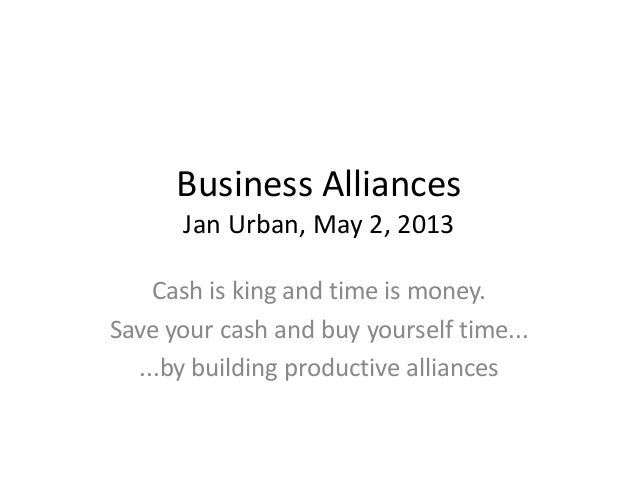 Business AlliancesJan Urban, May 2, 2013Cash is king and time is money.Save your cash and buy yourself time......by buildi...