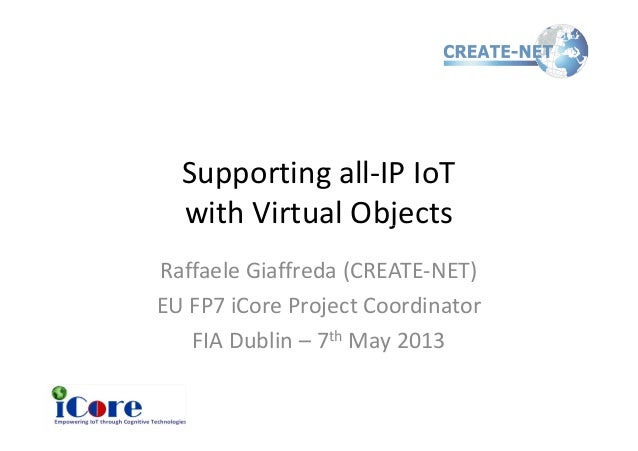 Supporting all-IP IoTwith Virtual Objectswith Virtual ObjectsRaffaele Giaffreda (CREATE-NET)EU FP7 iCore Project Coordinat...