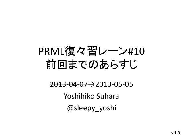 PRML復々習レーン#10前回までのあらすじ2013-04-07→2013-05-05Yoshihiko Suhara@sleepy_yoshiv.1.0