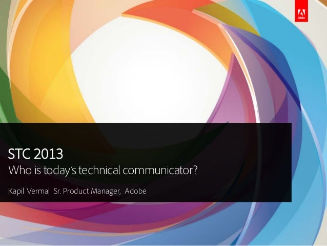 STC 2013Who is today's technicalcommunicator?Kapil Verma| Sr. Product Manager, Adobe