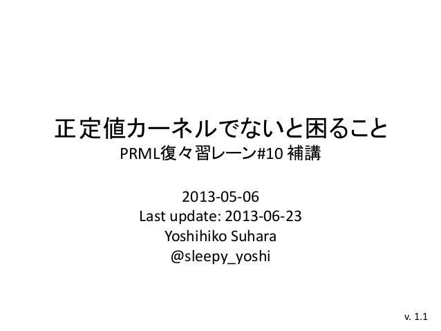 正定値カーネルでないと困ることPRML復々習レーン#10 補講2013-05-06Last update: 2013-06-23Yoshihiko Suhara@sleepy_yoshiv. 1.1