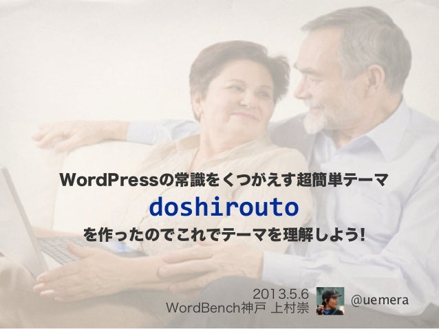@uemera2013.5.6WordBench神戸 上村崇WordPressの常識をくつがえす超簡単テーマdoshiroutoを作ったのでこれでテーマを理解しよう!