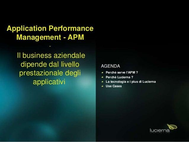 AGENDA Perchè serve l'APM ? Perchè Lucierna ? La tecnologia e i plus di Lucierna Use Cases Application Performance Managem...