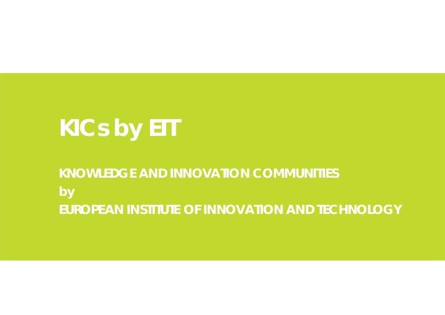 KICs by EITKNOWLEDGE AND INNOVATION COMMUNITIESbyEUROPEAN INSTITUTE OF INNOVATION AND TECHNOLOGY