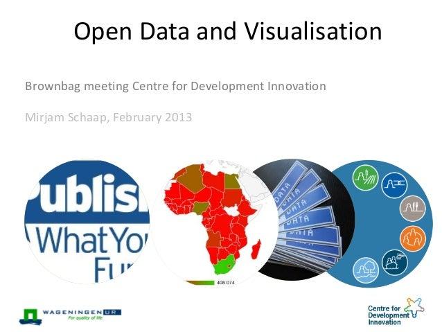 Open Data and Visualisation Brownbag meeting Centre for Development Innovation Mirjam Schaap, February 2013