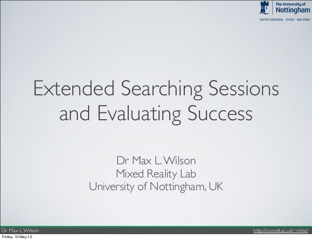 Dr Max L.Wilson http://cs.nott.ac.uk/~mlw/Extended Searching Sessionsand Evaluating SuccessDr Max L.WilsonMixed Reality La...