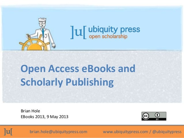 brian.hole@ubiquitypress.com www.ubiquitypress.com / @ubiquitypressBrian HoleEBooks 2013, 9 May 2013Open Access eBooks and...