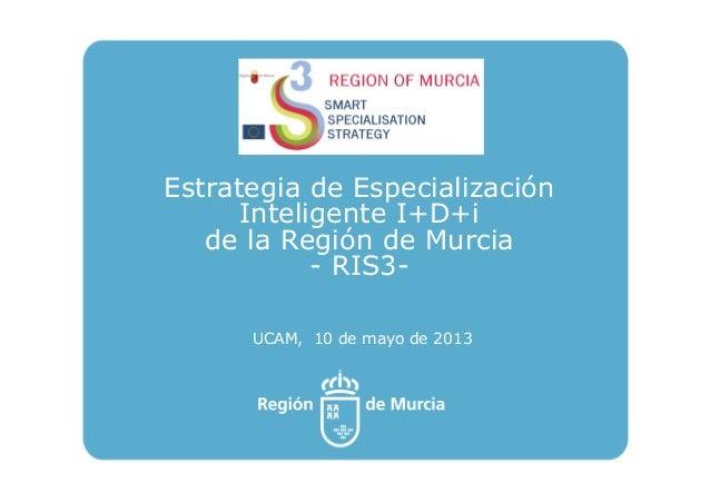 Estrategia de EspecializaciónInteligente I+D+ide la Región de Murcia- RIS3-UCAM, 10 de mayo de 2013