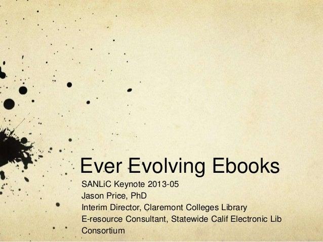 Ever Evolving EbooksSANLiC Keynote 2013-05Jason Price, PhDInterim Director, Claremont Colleges LibraryE-resource Consultan...