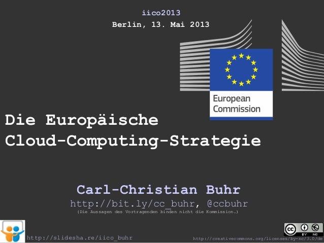 iico2013Berlin, 13. Mai 2013Die EuropäischeCloud-Computing-StrategieCarl-Christian Buhr(Die Aussagen des Vortragenden bind...