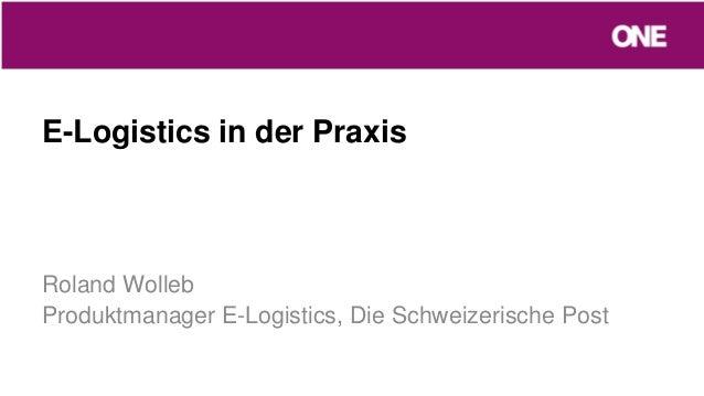 E-Logistics in der PraxisRoland WollebProduktmanager E-Logistics, Die Schweizerische Post