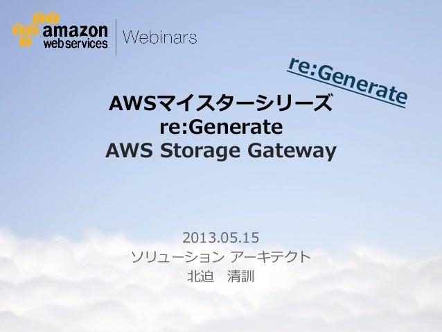 re:Generate  AWSマイスターシリーズ   re:Generate  AWS Storage Gateway  2013.05.15  ソリューション アーキテクト  北北迫 清訓  © 2012 Amazon.com, Inc. ...