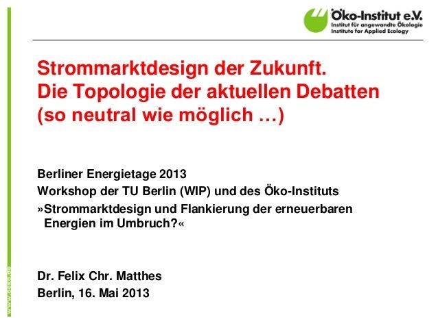 Strommarktdesign der Zukunft.Die Topologie der aktuellen Debatten(so neutral wie möglich …)Berliner Energietage 2013Worksh...
