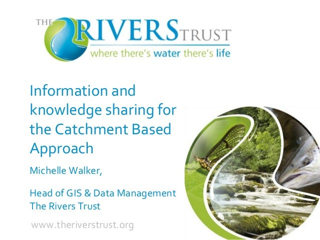 Information and knowledge sharing for the Catchment Based Approach Michelle Walker, Head of GIS & Data Management The Rive...
