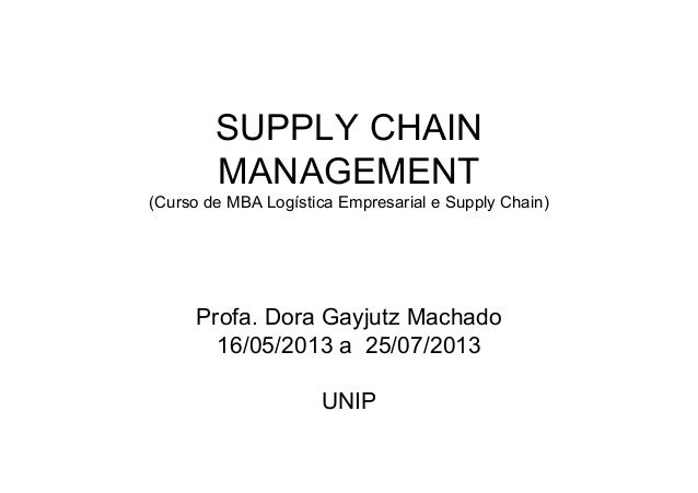 SUPPLY CHAINMANAGEMENT(Curso de MBA Logística Empresarial e Supply Chain)Profa. Dora Gayjutz Machado16/05/2013 a 25/07/201...