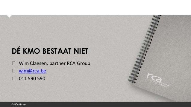 © RCA GroupDÉ KMO BESTAAT NIET❯ Wim Claesen, partner RCA Group❯ wim@rca.be❯ 011 590 590