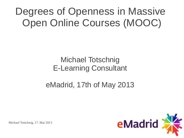 Michael Totschnig, 17. Mai 2013Degrees of Openness in MassiveOpen Online Courses (MOOC)Michael TotschnigE-Learning Consult...