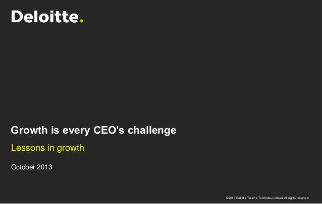 Growth is every CEO's challenge Lessons in growth October 2013  ©2013 Deloitte Touche Tohmatsu Limited. All rights reserve...