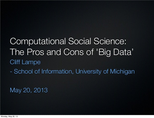 Computational Social Science:The Pros and Cons of Big Data'Cliff Lampe- School of Information, University of MichiganMay 2...
