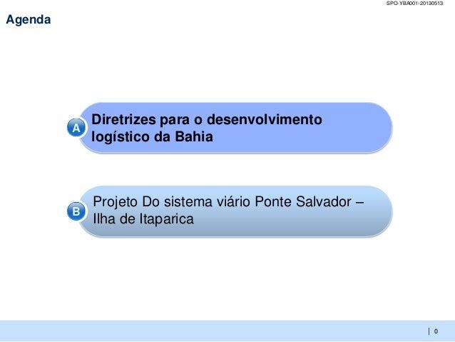 |SPO-YBA001-20130513Agenda0Diretrizes para o desenvolvimentologístico da BahiaProjeto Do sistema viário Ponte Salvador –Il...