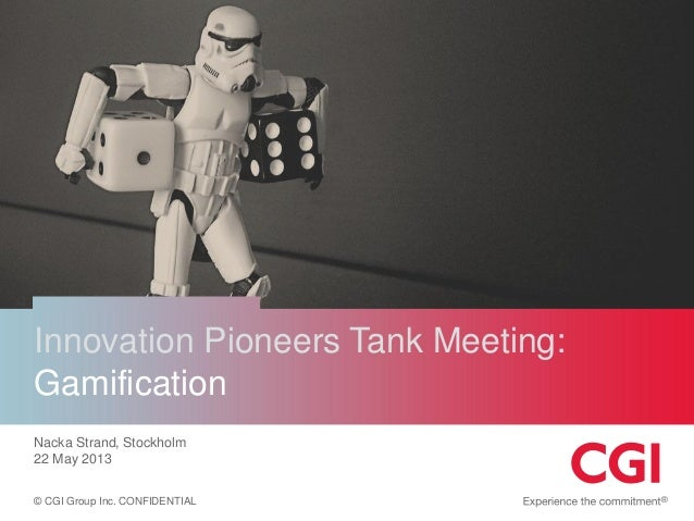 © CGI Group Inc. CONFIDENTIAL Innovation Pioneers Tank Meeting: Gamification Nacka Strand, Stockholm 22 May 2013