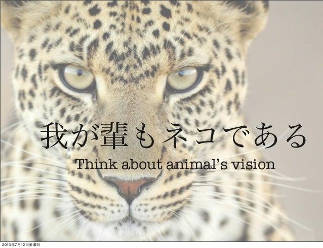 我が輩もネコである Think about animal's vision 2013年7月12日金曜日
