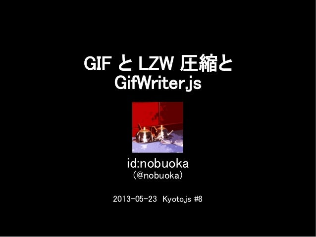 GIF と LZW 圧縮とGifWriter.jsid:nobuoka(@nobuoka)2013-05-23 Kyoto.js #8