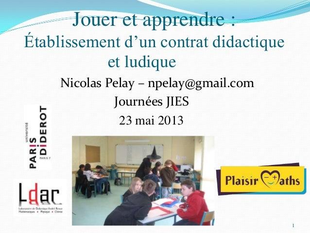1Jouer et apprendre :Établissement d'un contrat didactiqueet ludiqueNicolas Pelay – npelay@gmail.comJournées JIES23 mai 2013