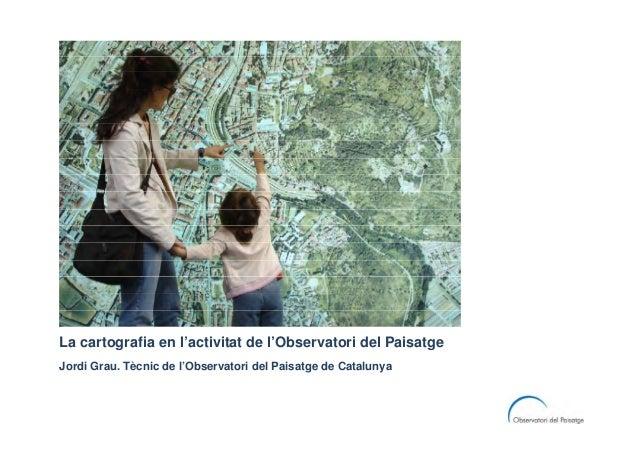 La cartografia en l'activitat de l'Observatori del PaisatgeJordi Grau. Tècnic de l'Observatori del Paisatge de Catalunya