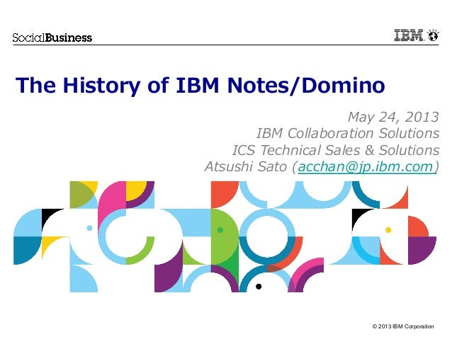 © 2013 IBM CorporationThe History of IBM Notes/DominoMay 24, 2013IBM Collaboration SolutionsICS Technical Sales ...