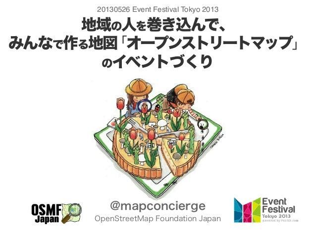 地域の人を巻き込んで、みんなで作る地図「オープンストリートマップ」のイベントづくり@mapconciergeOpenStreetMap Foundation Japan20130526 Event Festival Tokyo 2013
