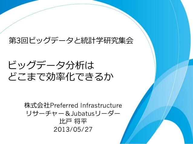 ビッグデータ分析は どこまで効率率率化できるか 株式会社Preferred Infrastructure リサーチャー&Jubatusリーダー ⽐比⼾戸 将平 2013/05/27 第3回ビッグデータと統計学研究集会